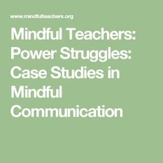 Mindful Teachers: Power Struggles: Case Studies in Mindful Communication