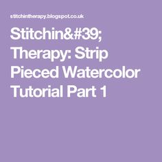 Stitchin' Therapy: Strip Pieced Watercolor Tutorial Part 1