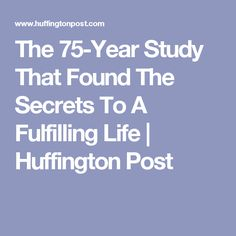 The 75-Year Study That Found The Secrets To A Fulfilling Life | Huffington Post