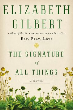 Best Books of 2013--THE SIGNATURE OF ALL THINGS by Elizabeth Gilbert--A glorious, sweeping novel of desire, ambition, and the thirst for knowledge, from the # 1 New York Times bestselling author of EAT, PRAY, LOVE, and COMMITTED