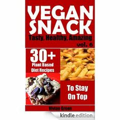 Vegan Snack: 30+ Plant Based Diet Recipes To Stay On Top (Tasty, Healthy, Amazing)