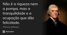 Não é a riqueza nem a pompa, mas a tranquilidade e a ocupação que dão felicidade. — Thomas Jefferson