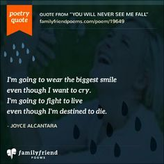 I'm going to wear the biggest smile even though I want to cry. I'm going to fight to live even though I'm destined to die. Inspirational Poetry Quotes, Popular Poems, Friend Poems, I Want To Cry, I Smile, I Fall, Famous Quotes, Never Give Up, Picture Quotes
