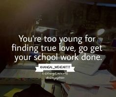 Dear teenagers do your homework! Build your life, true love will come your way anyway!