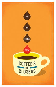 Put that coffee down. Coffee's for closers.
