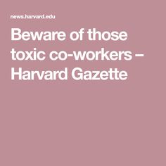 Beware of those toxic co-workers – Harvard Gazette