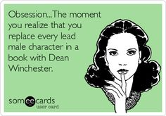 Obsession...The moment you realize that you replace every lead male character in a book with Dean Winchester.