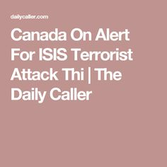 Canada On Alert For ISIS Terrorist Attack Thi | The Daily Caller