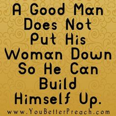 A Good Man Should Be A Good Man, ugh lived it thank god i don't anymore.....no more verbal abuse, control, manipulation and stealing, learned too many hard lessons