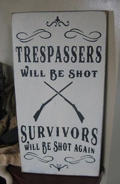 I bought this for our property..  IF you are on our land you are trespassing, so you better high tail it out of here real quick or it will be filled with buck shot...& we don't miss...