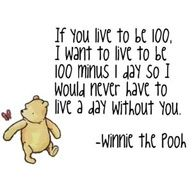 If you live to be 100, I want to live to be 100 minus 1 day so I would never have to live a day without you.