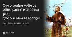 Que o senhor volte os olhos para ti e te dê tua paz. Que o senhor te abençoe. — São Francisco de Assis
