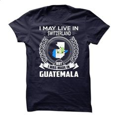 I May Live In SWITZERLAND But I Was Made In GUATEMALA - customized shirts #tshirt painting #sweatshirt print