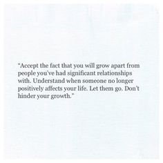 """Accept the fact that you will grow apart from people you've had significant relationships with. Understand when someone no longer positively affects your life. Don't hinder your growth. Sad Love Quotes, Words Quotes, Great Quotes, Wise Words, Quotes To Live By, Me Quotes, Inspirational Quotes, Sayings, Simple Quotes"