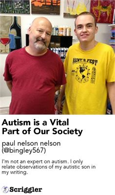 Autism is a Vital Part of Our Society by paul nelson nelson (@bingley567) https://scriggler.com/detailPost/story/119420 I'm not an expert on autism. I only relate observations of my autistic son in my writing.