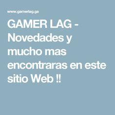 GAMER LAG - Novedades y mucho mas encontraras en este sitio Web !!