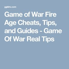 Game of War Fire Age Cheats, Tips, and Guides - Game Of War Real Tips