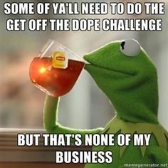 Some of ya'll need to do the get off the dope challenge but that's none of my business | Kermit The Frog Drinking Tea
