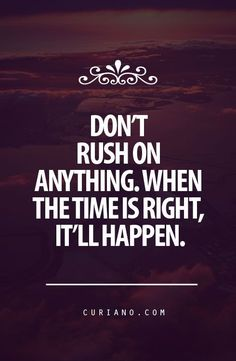 Don't Rush On Anything    Don't rush on anything. When the time is right, it'll happen.