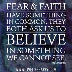 """""""Fear and faith have something in common. They both ask us to believe in something we cannot see."""" -Joel Osteen"""