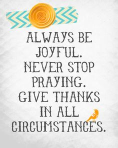 never stop praying Always be joyful and give thanks in all circumstances. Great Quotes, Quotes To Live By, Inspirational Quotes, Awesome Quotes, Bible Scriptures, Bible Quotes, Biblical Verses, Scripture Verses, Christian Quotes