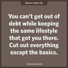 """""""You can't get our of debt while keeping the same lifestyle that got you there. Cut out everything except the basics."""" - Dave Ramsey"""