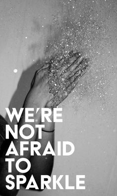 We're not afraid to sparkle. Quote Via: Sparkle Life