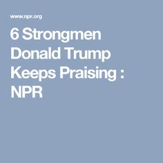 6 Strongmen Donald Trump Keeps Praising : NPR