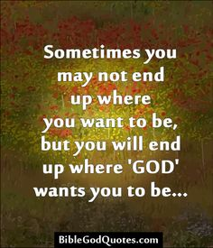 Sometimes you may not end up where you want to be, but you will end up where 'GOD' wants you to be...