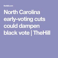 North Carolina early-voting cuts could dampen black vote | TheHill