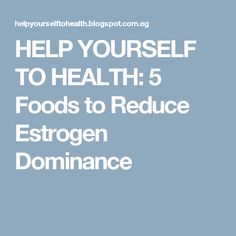 HELP YOURSELF TO HEALTH: 5 Foods to Reduce Estrogen Dominance