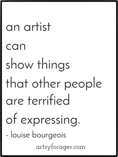 """An artist can show things that other people are terrified of expressing."" -Louise Bourgeois, French-American sculptor and installation artist"