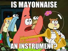 No patrick, mayonnaise is not an instrument. *raises hand again* Horseradish isn't an instrument either
