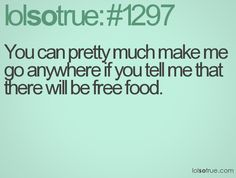 You can pretty much make me go anywhere if you tell me that there will be free food
