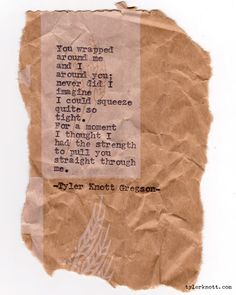 """""""You wrapped around me and I around you; never did I imagine I could squeeze quite so tight. For a moment I thought I had the strength to pull you straight into me."""" Typewriter Series #142 by Tyler Knott Gregson"""
