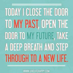 Today I close the door to my past, open the door to my future, take a deep breath and step through to a new life. by deeplifequotes, via Flickr