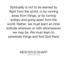 """Meister Eckhart - """"Spirituality is not to be learned by flight from the world, or by running away from..."""". inspirational, religion, inner-peace"""