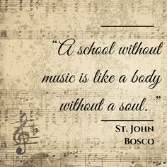 """A school without music is like a body without a soul."" St. John Bosco"