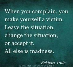 ❤️☀️ When you complain, you make yourself a victim. Leave the situation, change the situation, or accept it. All else is madness. - Eckhart Tolle