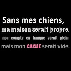Sans mes chiens....Without my dogs,my house would be clean,my bank account would be full,but my heart would be empty .