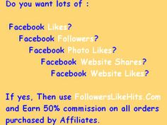 Do you want lots of :    Facebook Likes?      Facebook Followers?        Facebook Photo Likes?  Facebook Website Shares?     Facebook Website Likes?  If yes, Then use www.FollowersLikeHits.Com  and Earn 50% commission on all orders  purchased by Affiliates.