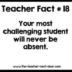 Truth. Your most challenging student will never be absent.