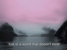 always lost in a world that doesn't exist