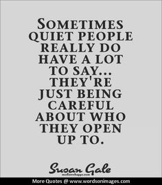 Sometimes quiet people really do have a lot to say.they`re just being careful about who they open up to. Maybe people should think about that before blaming you for being too quiet. Quotable Quotes, True Quotes, Great Quotes, Words Quotes, Quotes To Live By, Funny Quotes, Inspirational Quotes, Sayings, Qoutes