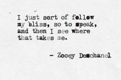 """I just sort of follow my bliss, so to speak and then I see where that takes me"" - Zooey Deschanel"