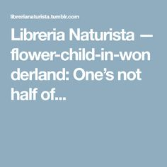 Libreria Naturista — flower-child-in-wonderland: One's not half of...