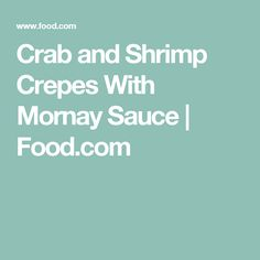 Crab and Shrimp Crepes With Mornay Sauce   Food.com