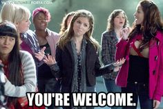"""You're welcome."" Pitch Perfect lol My future fave movie"