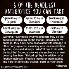 Deadliest Antibiotics: Ciprofloxacion (cipro), gemifloxacin (factive), norfloxacin (noroxin), Levofloxacin (levaquin), moxifloxacin (avelox), and ofloxacin (floxin).  [It's not a miracle of modern science if it has deadly side effects]