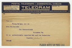 POSTAL TELEGRAPH - COMMERCIAL CABLES  TELEGRAM  Received at Jefferson Hotel, Richmond, VA  7rd b 8  Phila.Pa/Apl.16-12  Mrs. Jas. Daniels  The Chesterfield  Richmond Va.  It is authentically reported Bob safe on Carpathia.  Charlie (Stokes?)  1056AM  (Virginia Historical Society, Mss2 D2235 b).